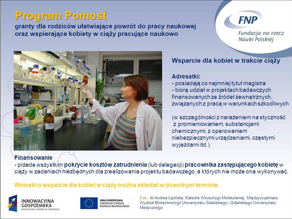 11 Program Pomost Program Pomost granty dla rodziców ułatwiające powrót do pracy naukowej oraz wspierające kobiety w ciąży pracujące naukowo Wsparcie dla kobiet w trakcie ciąży Adresatki: - posiadają co najmniej tytuł magistra - biorą udział w projektach badawczych finansowanych ze źródeł zewnętrznych, związanych z pracą w warunkach szkodliwych (w szczególności z narażeniem na styczność z promieniowaniem, substancjami chemicznymi, z operowaniem niebezpiecznymi urządzeniami, częstymi wyjazdami itd.).
