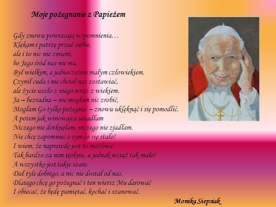 Moje pożegnanie z Papieżem Gdy znowu powracają wspomnienia… Klękam i patrzę przed siebie, ale i to nic nie zmieni, bo Jego śród nas nie ma. Był wielki