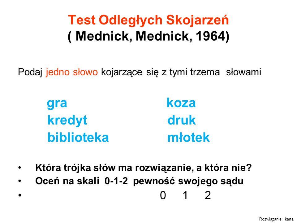 Test Odległych Skojarzeń ( Mednick, Mednick, 1964) Podaj jedno słowo kojarzące się z tymi trzema słowami gra koza kredyt druk biblioteka młotek Która