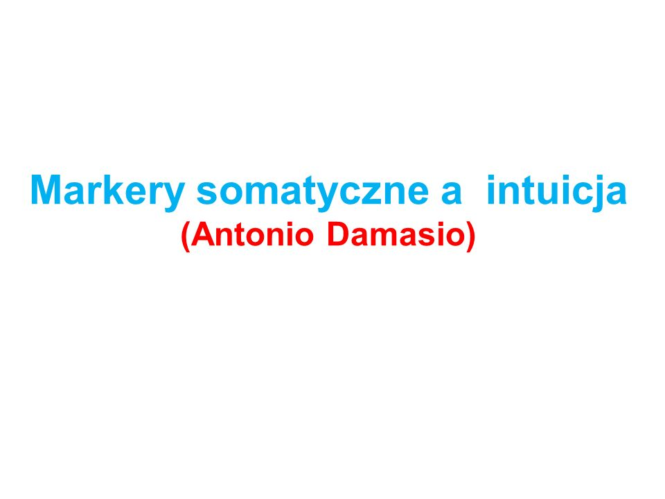 Markery somatyczne a intuicja (Antonio Damasio)