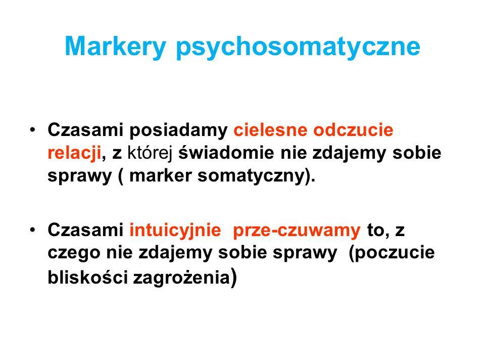 Markery psychosomatyczne Czasami posiadamy cielesne odczucie relacji, z której świadomie nie zdajemy sobie sprawy ( marker somatyczny). Czasami intuic