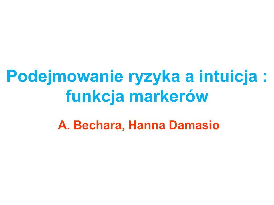 Podejmowanie ryzyka a intuicja : funkcja markerów A. Bechara, Hanna Damasio