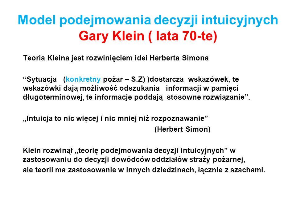 Model podejmowania decyzji intuicyjnych Gary Klein ( lata 70-te) Teoria Kleina jest rozwinięciem idei Herberta Simona Sytuacja (konkretny pożar – S.Z)
