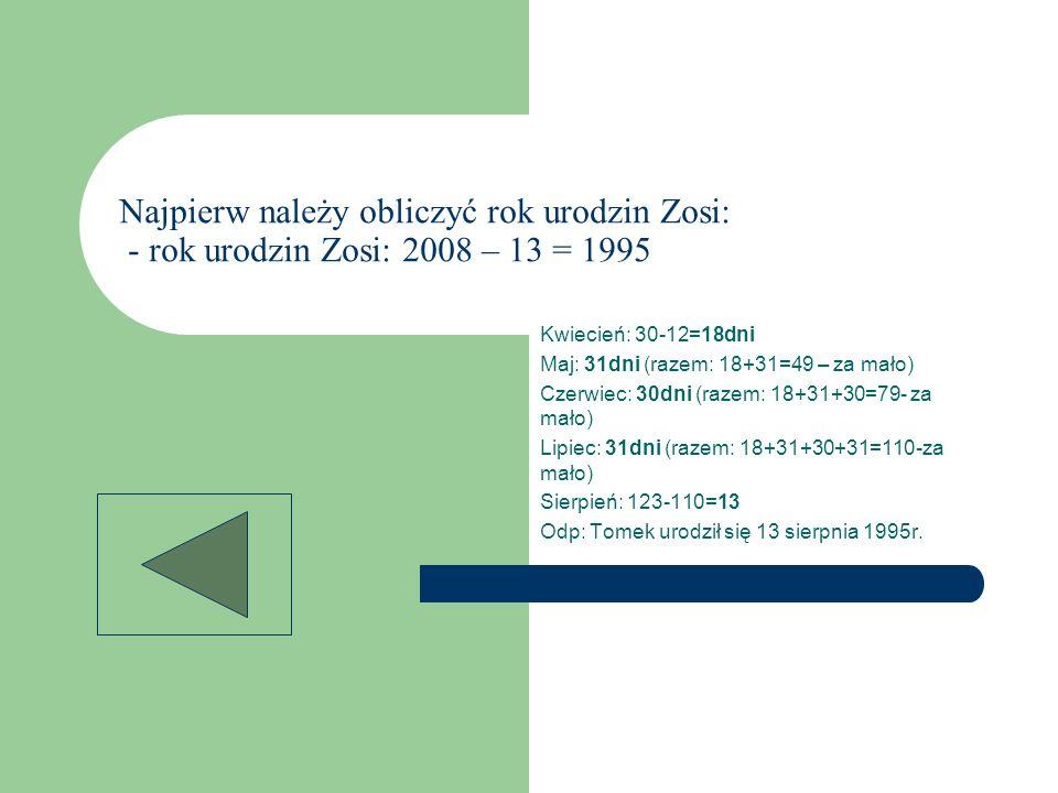 Najpierw należy obliczyć rok urodzin Zosi: - rok urodzin Zosi: 2008 – 13 = 1995 Kwiecień: 30-12=18dni Maj: 31dni (razem: 18+31=49 – za mało) Czerwiec: