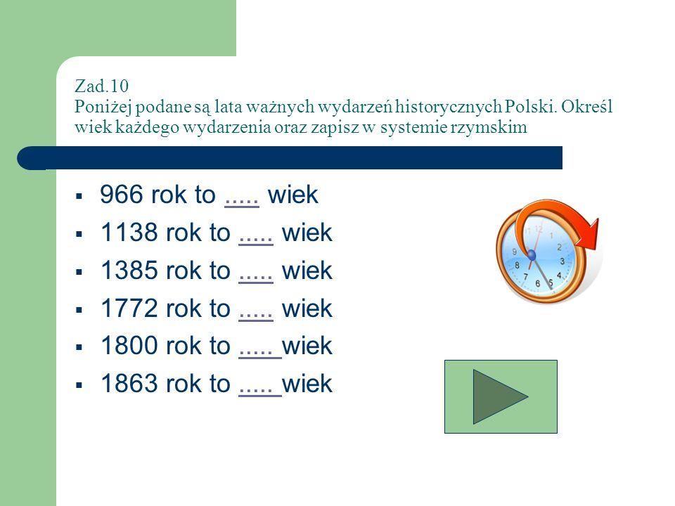 Zad.10 Poniżej podane są lata ważnych wydarzeń historycznych Polski. Określ wiek każdego wydarzenia oraz zapisz w systemie rzymskim 966 rok to..... wi