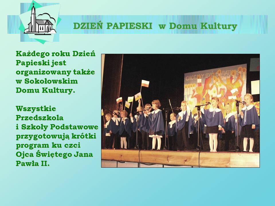 DZIEŃ PAPIESKI w Domu Kultury Każdego roku Dzień Papieski jest organizowany także w Sokołowskim Domu Kultury. Wszystkie Przedszkola i Szkoły Podstawow