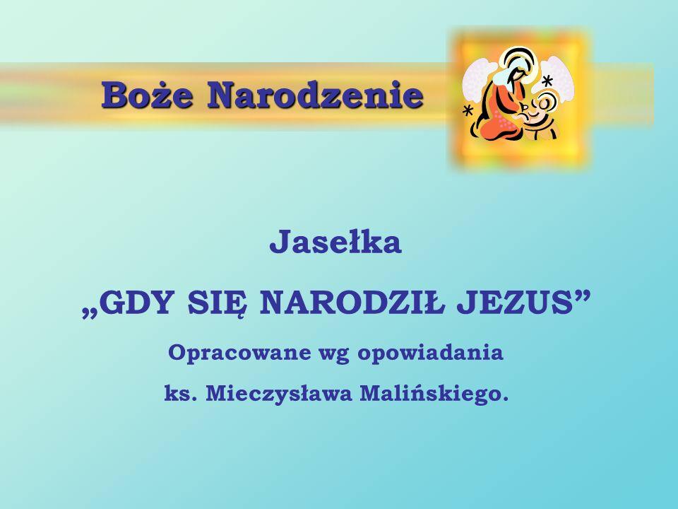 Boże Narodzenie Jasełka GDY SIĘ NARODZIŁ JEZUS Opracowane wg opowiadania ks. Mieczysława Malińskiego.