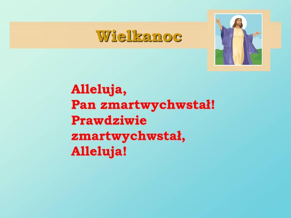 Wielkanoc Alleluja, Pan zmartwychwstał! Prawdziwie zmartwychwstał, Alleluja!