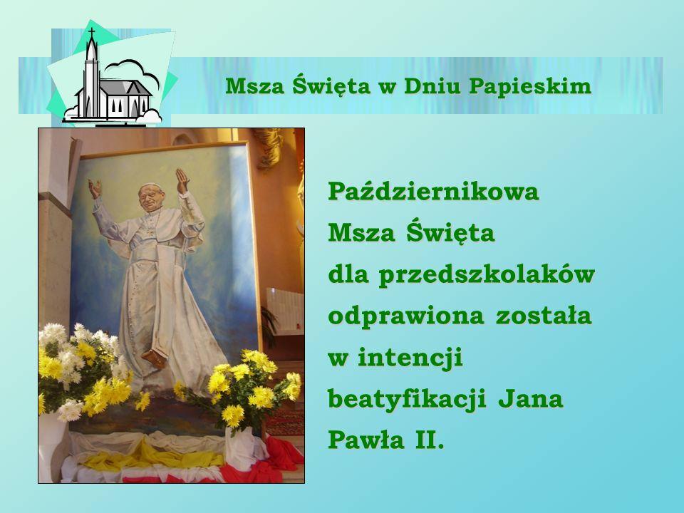 Msza Święta w Dniu Papieskim Październikowa Msza Święta dla przedszkolaków odprawiona została w intencji beatyfikacji Jana Pawła II.