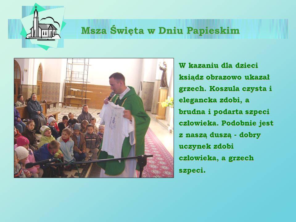 Msza Święta w Dniu Papieskim W kazaniu dla dzieci ksiądz obrazowo ukazał grzech. Koszula czysta i elegancka zdobi, a brudna i podarta szpeci człowieka
