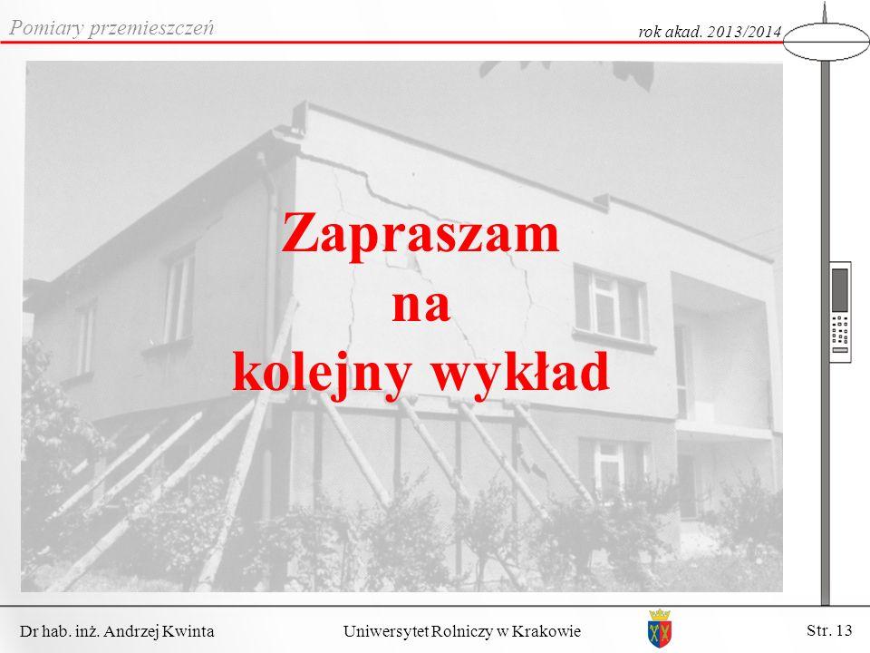 Dr hab. inż. Andrzej Kwinta Str. 13 Uniwersytet Rolniczy w Krakowie Pomiary przemieszczeń rok akad. 2013/2014 Zapraszam na kolejny wykład