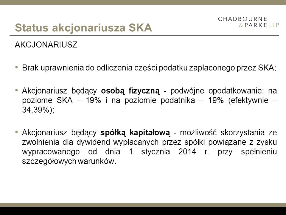 Status akcjonariusza SKA Przykład: SKA dochód: 1.000.000 zł Podatek do zapłaty: 190.000 zł wypłacono: 600.000 zł KOMPLEMENTARIUSZ 2% udział w zysku: 12.000 zł podatek od udziału w zysku: 2.280 zł podatek SKA do odliczenia: 3.800 zł Brak możliwości skorzystania ze zwolnienia podatek do zapłaty: 0 zł AKCJONARIUSZ 49% osoba fizyczna udział w zysku (dywidenda): 294.000 zł podatek od udziału w zysku: 55.860 zł brak odliczenia brak możliwości skorzystania ze zwolnienia podatek do zapłaty: 55.860 zł AKCJONARIUSZ 49% spółka kapitałowa udział w zysku (dywidenda): 294.000 zł podatek od udziału w zysku: 55.860 zł brak odliczenia możliwość skorzystania ze zwolnienia przy spełnieniu warunków podatek do zapłaty: 0 zł