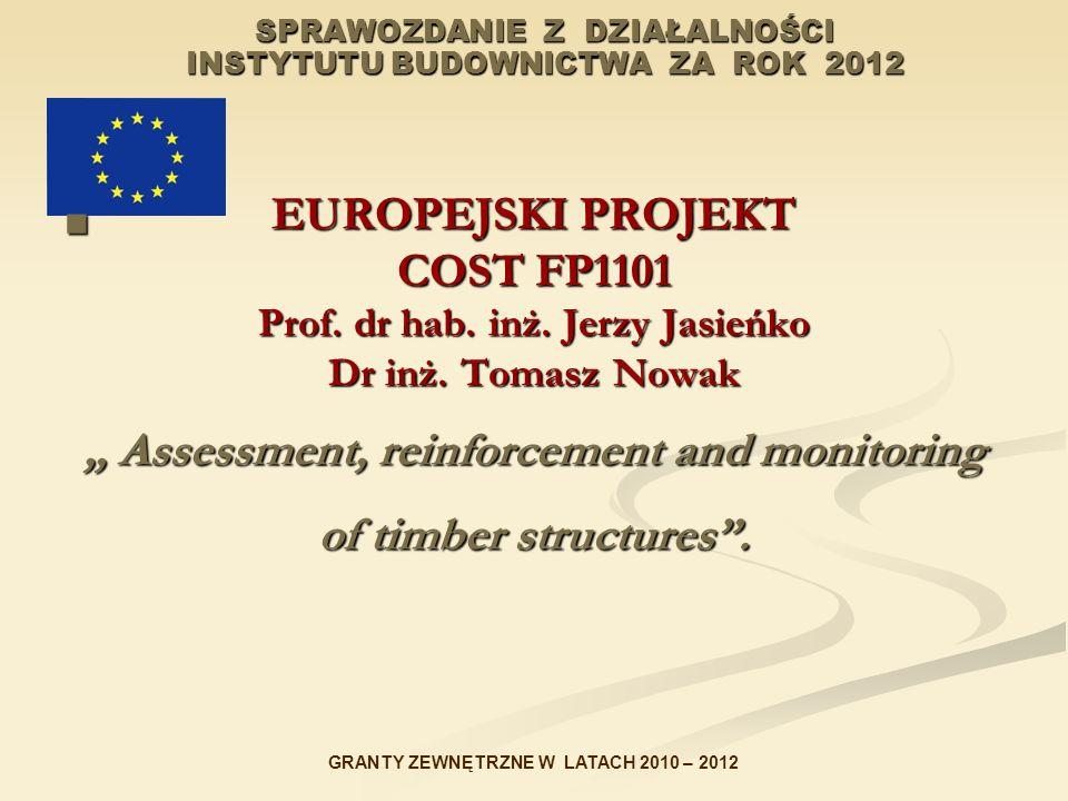 SPRAWOZDANIE Z DZIAŁALNOŚCI INSTYTUTU BUDOWNICTWA ZA ROK 2012 EUROPEJSKI PROJEKT COST FP1101 Prof. dr hab. inż. Jerzy Jasieńko Dr inż. Tomasz Nowak As