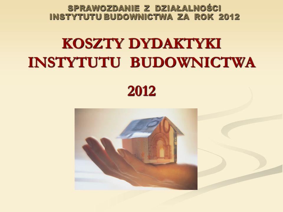 SPRAWOZDANIE Z DZIAŁALNOŚCI INSTYTUTU BUDOWNICTWA ZA ROK 2012 KOSZTY DYDAKTYKI INSTYTUTU BUDOWNICTWA 2012
