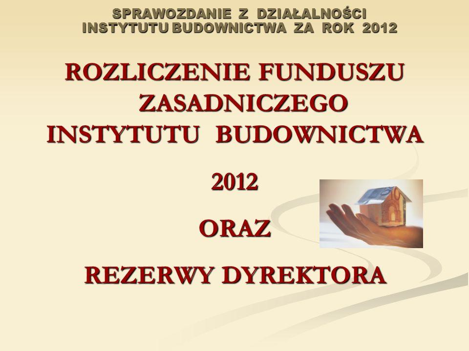 SPRAWOZDANIE Z DZIAŁALNOŚCI INSTYTUTU BUDOWNICTWA ZA ROK 2012 ROZLICZENIE FUNDUSZU ZASADNICZEGO INSTYTUTU BUDOWNICTWA 2012ORAZ REZERWY DYREKTORA