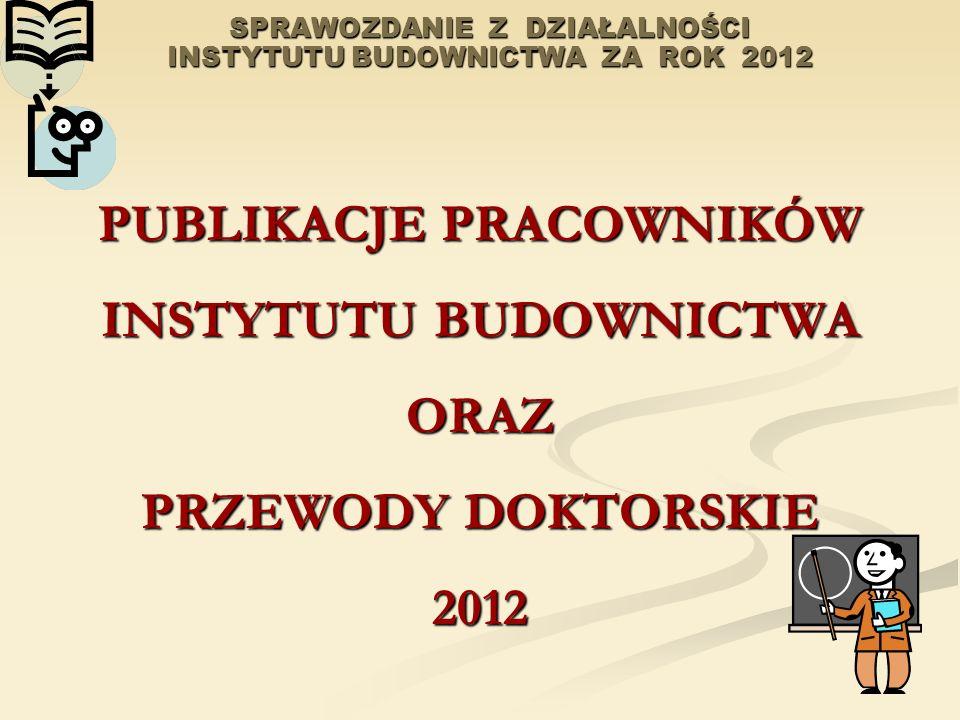 SPRAWOZDANIE Z DZIAŁALNOŚCI INSTYTUTU BUDOWNICTWA ZA ROK 2012 PUBLIKACJE PRACOWNIKÓW INSTYTUTU BUDOWNICTWA ORAZ PRZEWODY DOKTORSKIE 2012