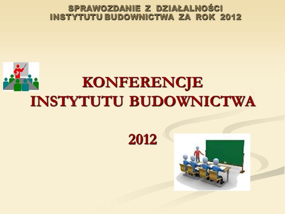 SPRAWOZDANIE Z DZIAŁALNOŚCI INSTYTUTU BUDOWNICTWA ZA ROK 2012 KONFERENCJE INSTYTUTU BUDOWNICTWA 2012