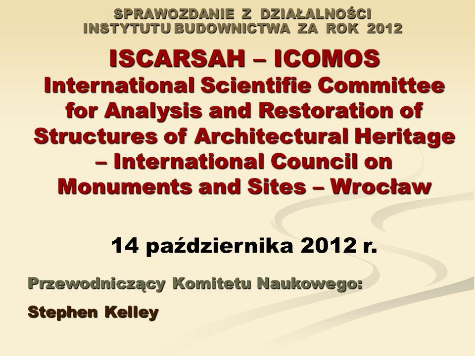 SPRAWOZDANIE Z DZIAŁALNOŚCI INSTYTUTU BUDOWNICTWA ZA ROK 2012 ISCARSAH – ICOMOS International Scientifie Committee for Analysis and Restoration of Str