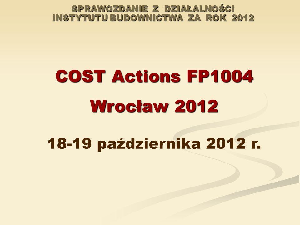 SPRAWOZDANIE Z DZIAŁALNOŚCI INSTYTUTU BUDOWNICTWA ZA ROK 2012 COST Actions FP1004 Wrocław 2012 18-19 października 2012 r.