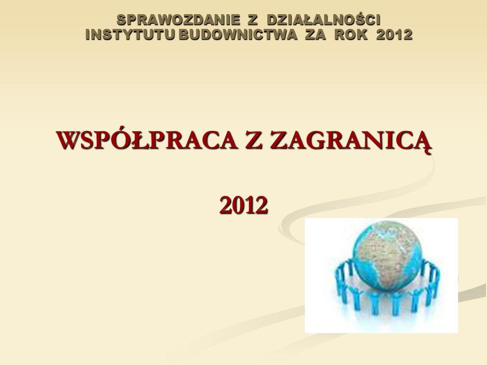 SPRAWOZDANIE Z DZIAŁALNOŚCI INSTYTUTU BUDOWNICTWA ZA ROK 2012 WSPÓŁPRACA Z ZAGRANICĄ 2012