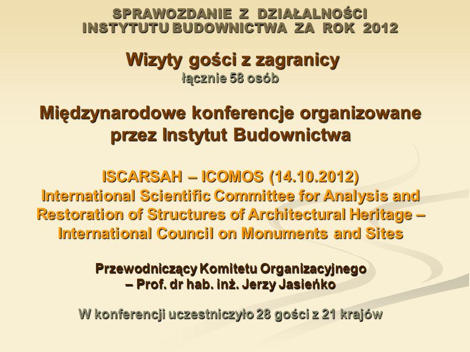 SPRAWOZDANIE Z DZIAŁALNOŚCI INSTYTUTU BUDOWNICTWA ZA ROK 2012 Wizyty gości z zagranicy Wizyty gości z zagranicy łącznie 58 osób Międzynarodowe konfere
