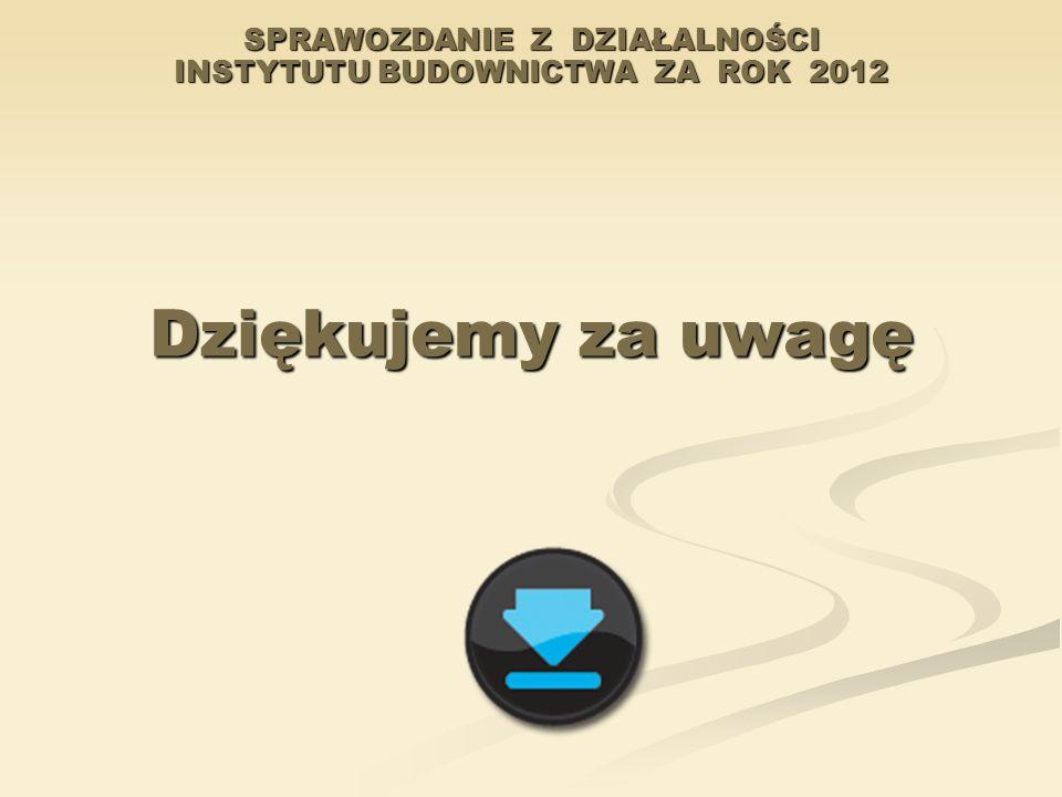 SPRAWOZDANIE Z DZIAŁALNOŚCI INSTYTUTU BUDOWNICTWA ZA ROK 2012 Dziękujemy za uwagę