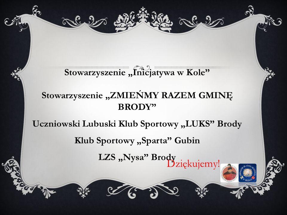 Dziękujemy! Stowarzyszenie Inicjatywa w Kole Stowarzyszenie ZMIEŃMY RAZEM GMINĘ BRODY Uczniowski Lubuski Klub Sportowy LUKS Brody Klub Sportowy Sparta