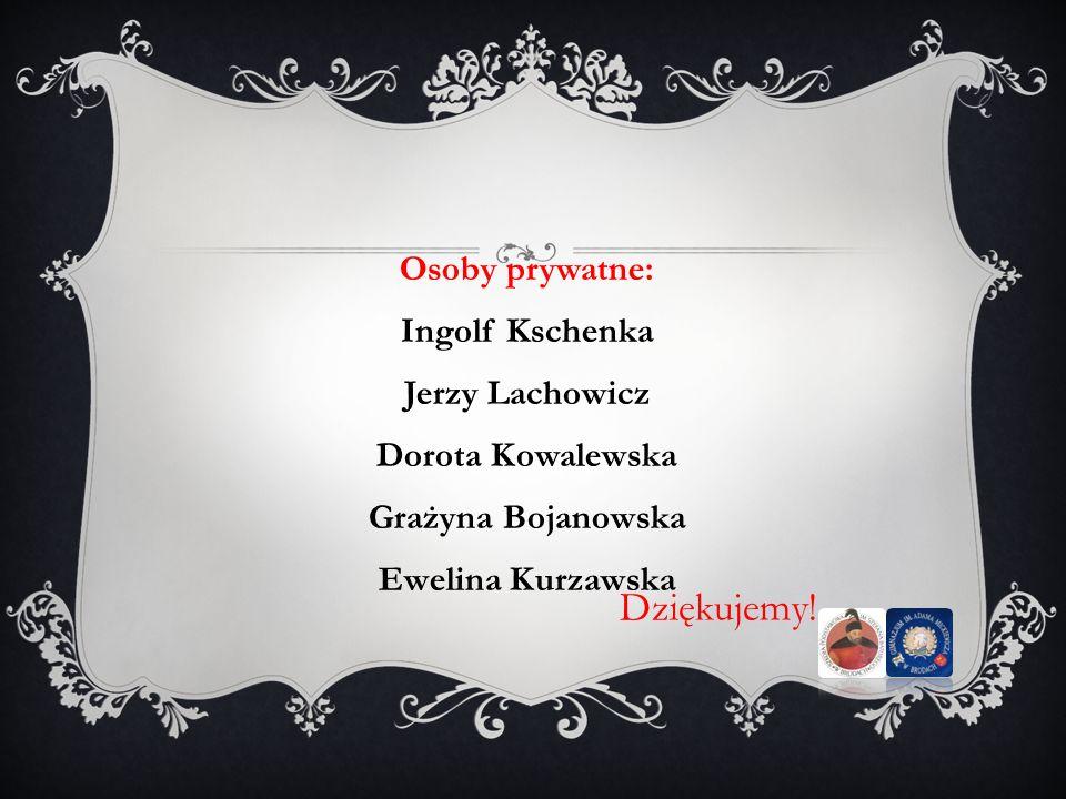 Dziękujemy! Osoby prywatne: Ingolf Kschenka Jerzy Lachowicz Dorota Kowalewska Grażyna Bojanowska Ewelina Kurzawska