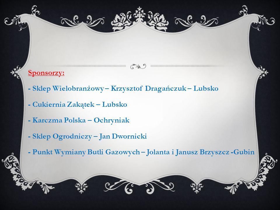 Sponsorzy: - Sklep Wielobranżowy – Krzysztof Dragańczuk – Lubsko - Cukiernia Zakątek – Lubsko - Karczma Polska – Ochryniak - Sklep Ogrodniczy – Jan Dw