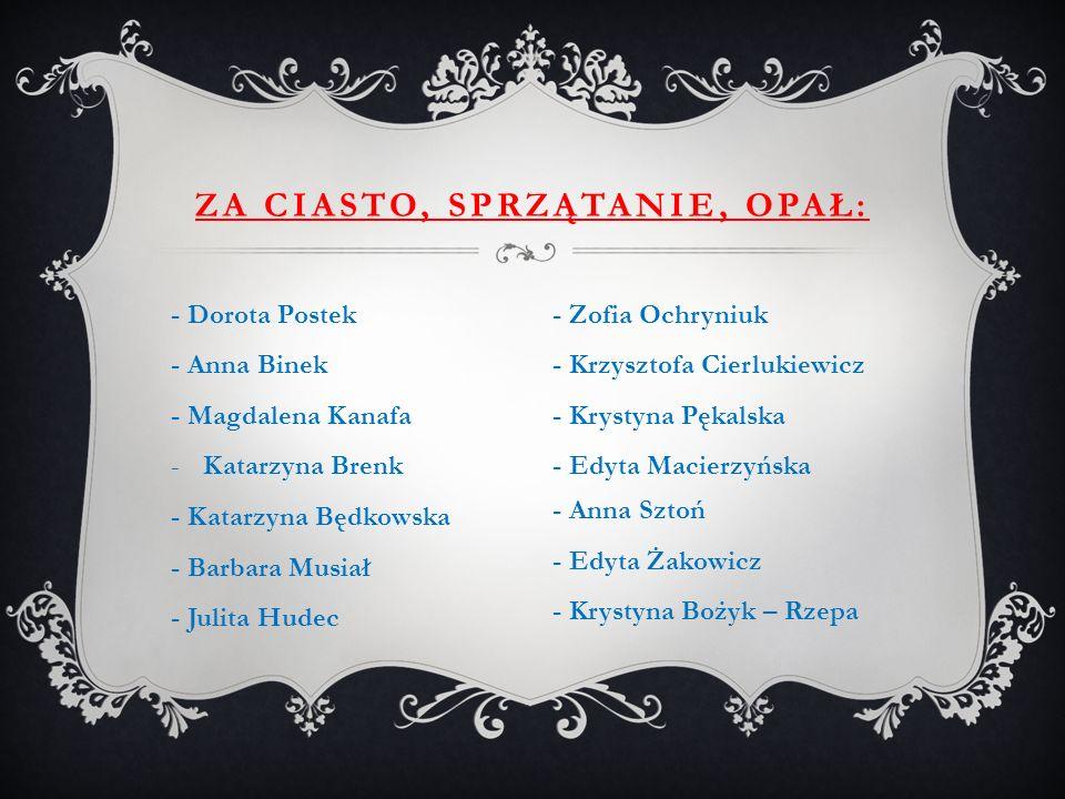 - Dorota Postek - Anna Binek - Magdalena Kanafa -Katarzyna Brenk - Katarzyna Będkowska - Barbara Musiał - Julita Hudec ZA CIASTO, SPRZĄTANIE, OPAŁ: -