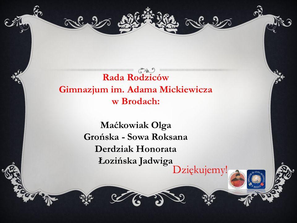 Dziękujemy! Rada Rodziców Gimnazjum im. Adama Mickiewicza w Brodach: Maćkowiak Olga Grońska - Sowa Roksana Derdziak Honorata Łozińska Jadwiga