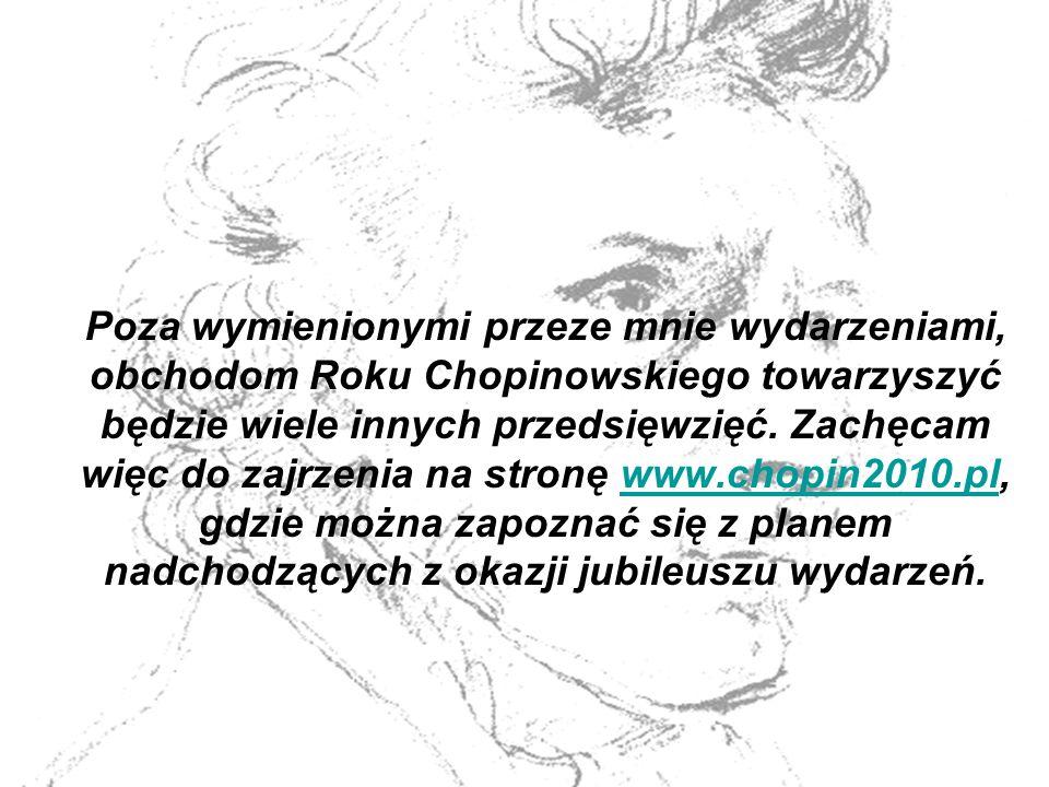 Poza wymienionymi przeze mnie wydarzeniami, obchodom Roku Chopinowskiego towarzyszyć będzie wiele innych przedsięwzięć. Zachęcam więc do zajrzenia na