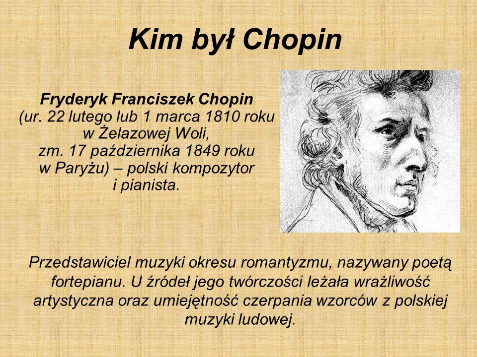 Kim był Chopin Fryderyk Franciszek Chopin (ur. 22 lutego lub 1 marca 1810 roku w Żelazowej Woli, zm. 17 października 1849 roku w Paryżu) – polski komp