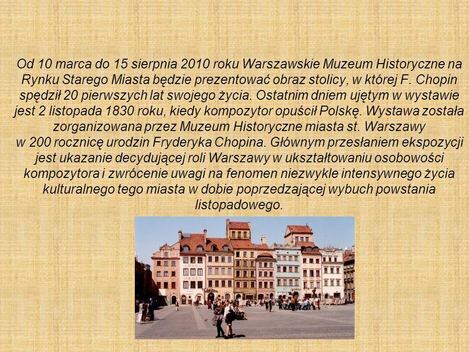 Od 10 marca do 15 sierpnia 2010 roku Warszawskie Muzeum Historyczne na Rynku Starego Miasta będzie prezentować obraz stolicy, w której F. Chopin spędz