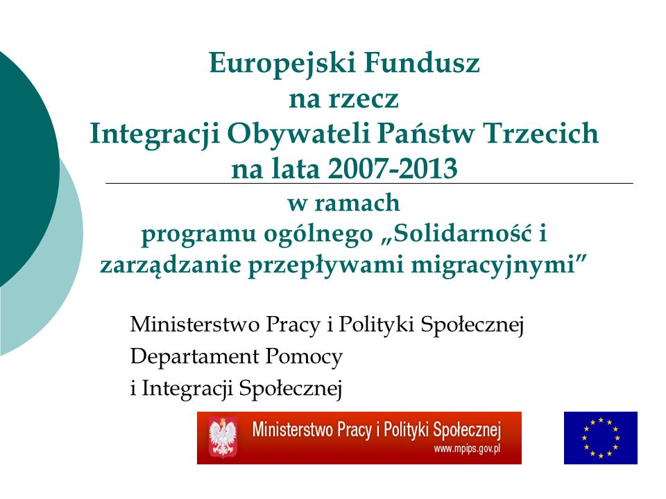 Europejski Fundusz na rzecz Integracji Obywateli Państw Trzecich na lata 2007-2013 w ramach programu ogólnego Solidarność i zarządzanie przepływami migracyjnymi Ministerstwo Pracy i Polityki Społecznej Departament Pomocy i Integracji Społecznej