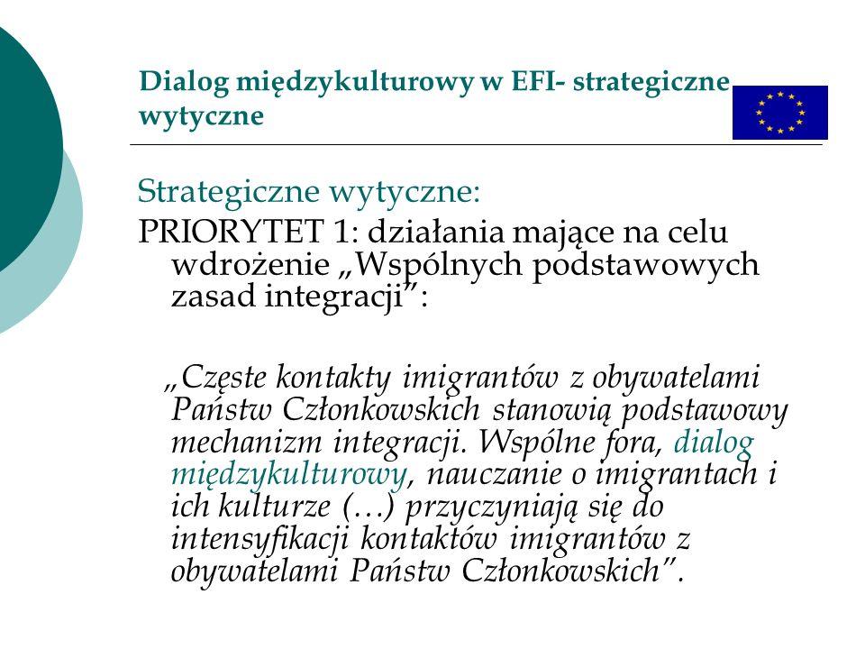 Dialog międzykulturowy w EFI- strategiczne wytyczne Strategiczne wytyczne: PRIORYTET 1: działania mające na celu wdrożenie Wspólnych podstawowych zasad integracji: Częste kontakty imigrantów z obywatelami Państw Członkowskich stanowią podstawowy mechanizm integracji.