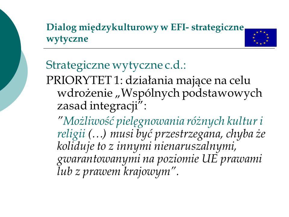Dialog międzykulturowy w EFI- strategiczne wytyczne Strategiczne wytyczne c.d.: PRIORYTET 1: działania mające na celu wdrożenie Wspólnych podstawowych zasad integracji: Możliwość pielęgnowania różnych kultur i religii (…) musi być przestrzegana, chyba że koliduje to z innymi nienaruszalnymi, gwarantowanymi na poziomie UE prawami lub z prawem krajowym.