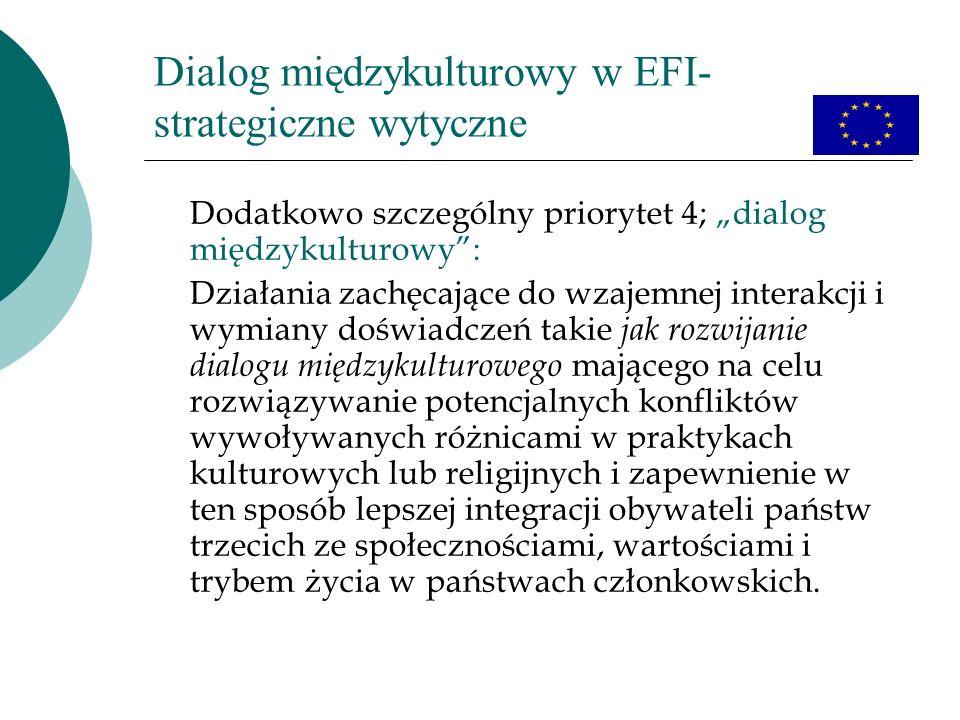 Dialog międzykulturowy w EFI- strategiczne wytyczne Dodatkowo szczególny priorytet 4; dialog międzykulturowy: Działania zachęcające do wzajemnej interakcji i wymiany doświadczeń takie jak rozwijanie dialogu międzykulturowego mającego na celu rozwiązywanie potencjalnych konfliktów wywoływanych różnicami w praktykach kulturowych lub religijnych i zapewnienie w ten sposób lepszej integracji obywateli państw trzecich ze społecznościami, wartościami i trybem życia w państwach członkowskich.