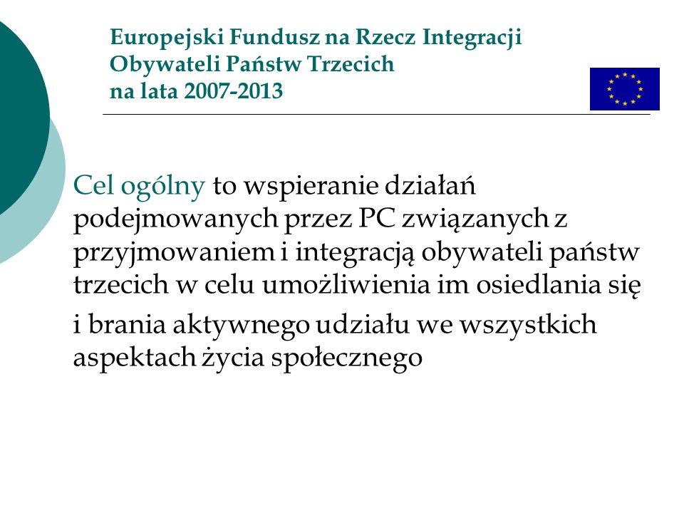 Europejski Fundusz na Rzecz Integracji Obywateli Państw Trzecich na lata 2007-2013 Cel ogólny to wspieranie działań podejmowanych przez PC związanych z przyjmowaniem i integracją obywateli państw trzecich w celu umożliwienia im osiedlania się i brania aktywnego udziału we wszystkich aspektach życia społecznego