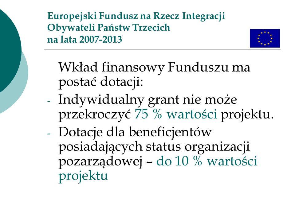 Europejski Fundusz na Rzecz Integracji Obywateli Państw Trzecich na lata 2007-2013 Wkład finansowy Funduszu ma postać dotacji: - Indywidualny grant nie może przekroczyć 75 % wartości projektu.