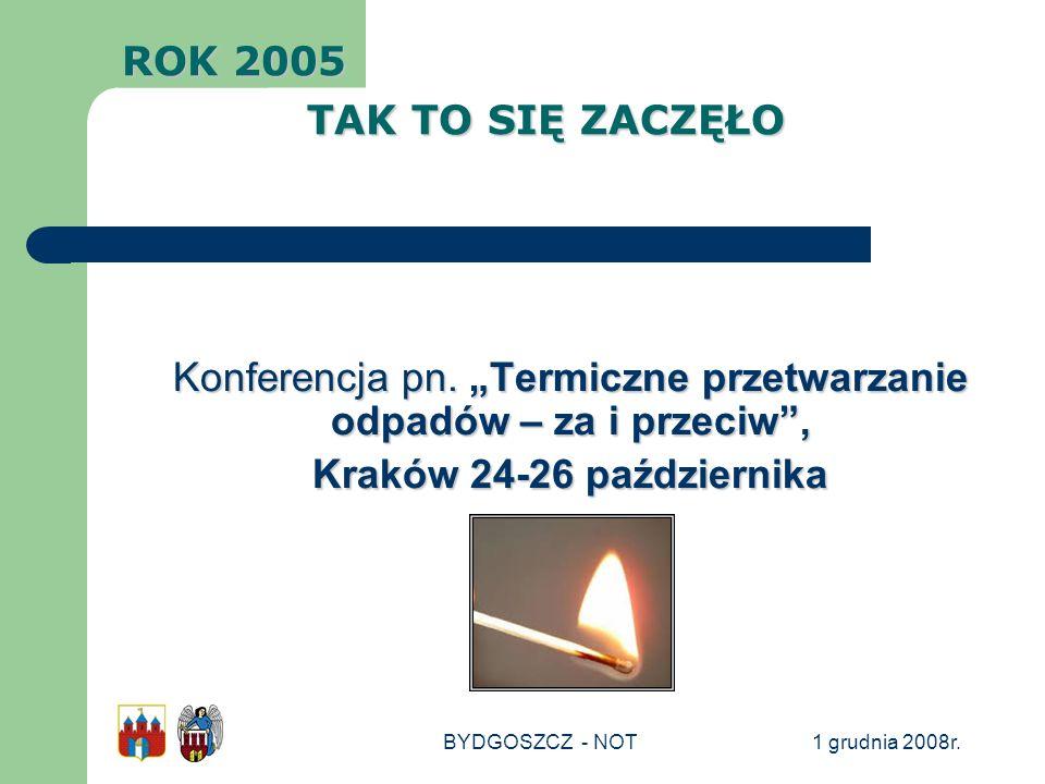 1 grudnia 2008r.BYDGOSZCZ - NOT Konferencja pn. Termiczne przetwarzanie odpadów – za i przeciw, Kraków 24-26 października ROK 2005 TAK TO SIĘ ZACZĘŁO