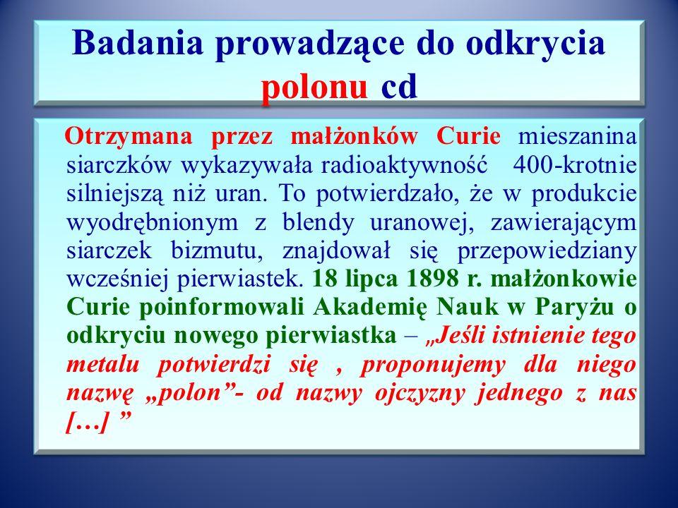 Badania prowadzące do odkrycia polonu cd Wszystkie frakcje zawierały radioaktywny pierwiastek X, na każdym etapie wydzielano kolejne pierwiastki zawar