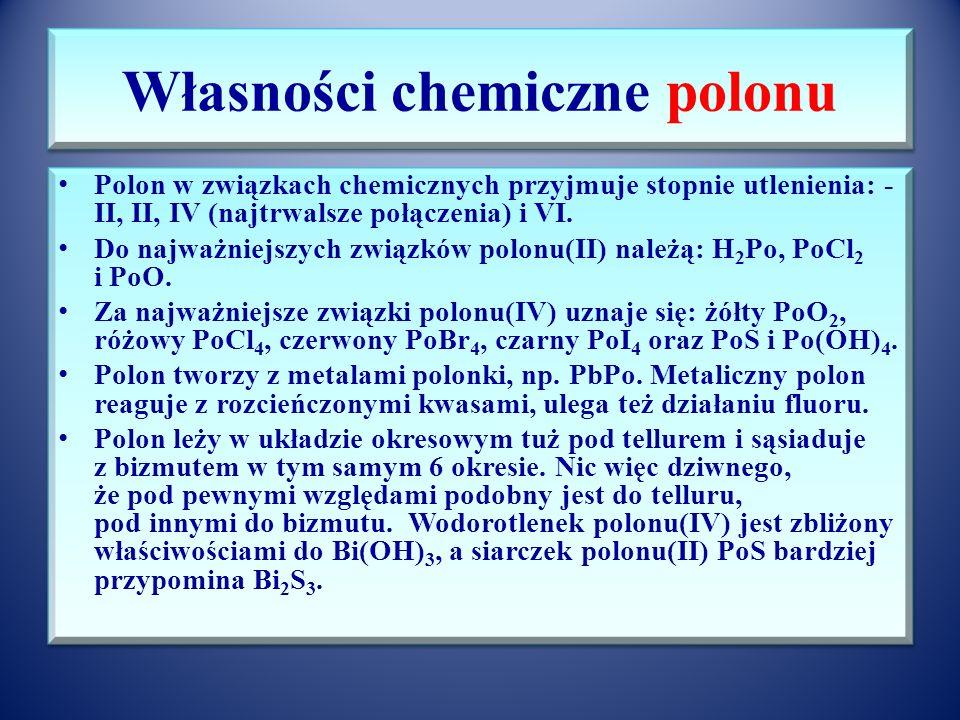 Właściwości polonu Dane fizykochemiczne: Polon pierwiastkiem 16 grupy układu okresowego (tlenowiec). Liczba atomowa 84, liczba masowa najtrwalszego iz