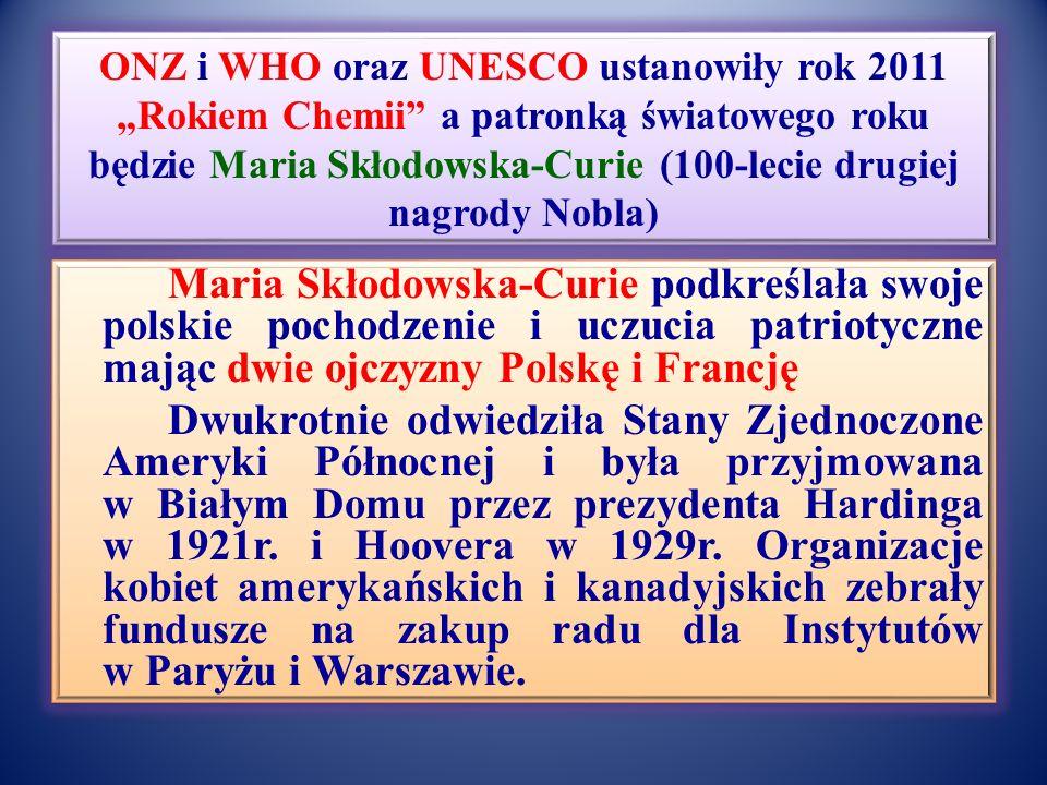 ONZ i WHO oraz UNESCO ustanowiły rok 2011 Rokiem Chemii a patronką światowego roku będzie Maria Skłodowska-Curie (100-lecie drugiej nagrody Nobla) Maria Skłodowska-Curie podkreślała swoje polskie pochodzenie i uczucia patriotyczne mając dwie ojczyzny Polskę i Francję Dwukrotnie odwiedziła Stany Zjednoczone Ameryki Północnej i była przyjmowana w Białym Domu przez prezydenta Hardinga w 1921r.
