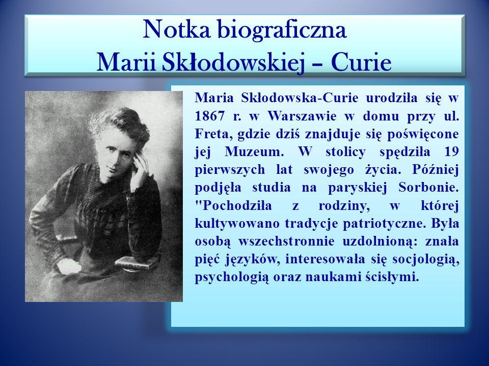 Notka biograficzna Marii Sk ł odowskiej – Curie Imię i nazwisko: Maria Skłodowska-Curie Data urodzenia: 07.11.1867 Miejsce urodzenia: Warszawa Wyszła
