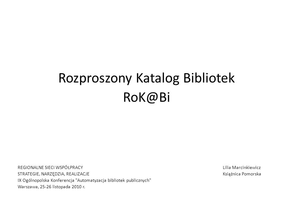 Rozproszony Katalog Bibliotek RoK@Bi REGIONALNE SIECI WSPÓŁPRACY Lilia Marcinkiewicz STRATEGIE, NARZĘDZIA, REALIZACJEKsiążnica Pomorska IX Ogólnopolsk
