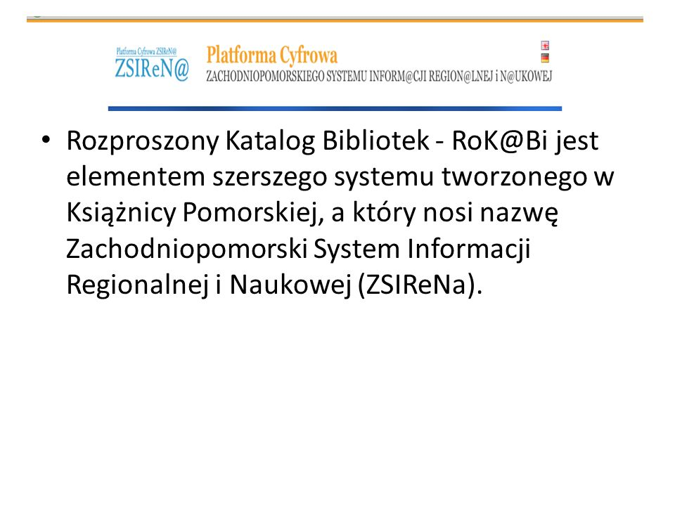 Rozproszony Katalog Bibliotek - RoK@Bi jest elementem szerszego systemu tworzonego w Książnicy Pomorskiej, a który nosi nazwę Zachodniopomorski System