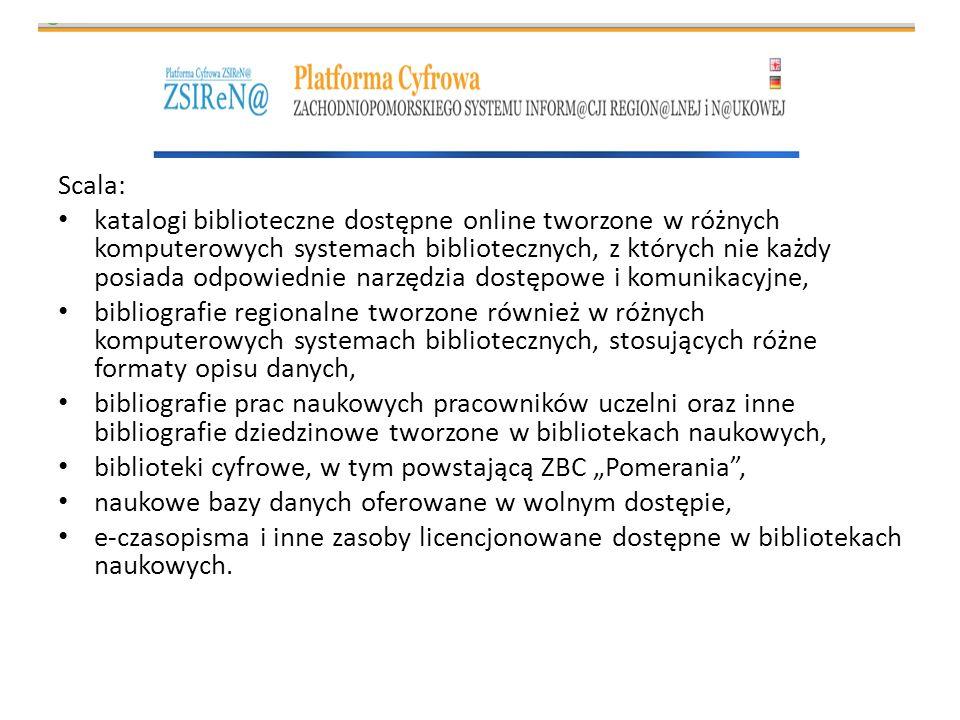 Scala: katalogi biblioteczne dostępne online tworzone w różnych komputerowych systemach bibliotecznych, z których nie każdy posiada odpowiednie narzędzia dostępowe i komunikacyjne, bibliografie regionalne tworzone również w różnych komputerowych systemach bibliotecznych, stosujących różne formaty opisu danych, bibliografie prac naukowych pracowników uczelni oraz inne bibliografie dziedzinowe tworzone w bibliotekach naukowych, biblioteki cyfrowe, w tym powstającą ZBC Pomerania, naukowe bazy danych oferowane w wolnym dostępie, e-czasopisma i inne zasoby licencjonowane dostępne w bibliotekach naukowych.