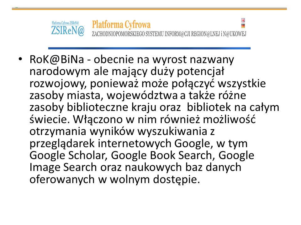 RoK@BiNa - obecnie na wyrost nazwany narodowym ale mający duży potencjał rozwojowy, ponieważ może połączyć wszystkie zasoby miasta, województwa a także różne zasoby biblioteczne kraju oraz bibliotek na całym świecie.