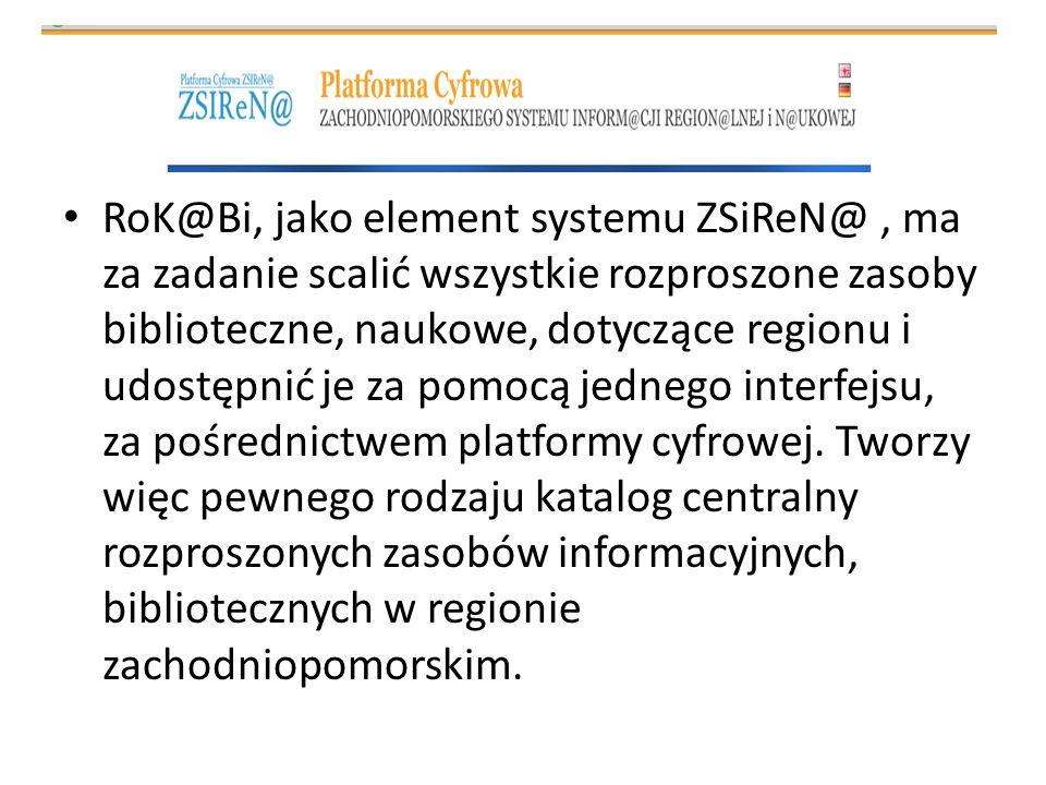 RoK@Bi, jako element systemu ZSiReN@, ma za zadanie scalić wszystkie rozproszone zasoby biblioteczne, naukowe, dotyczące regionu i udostępnić je za po